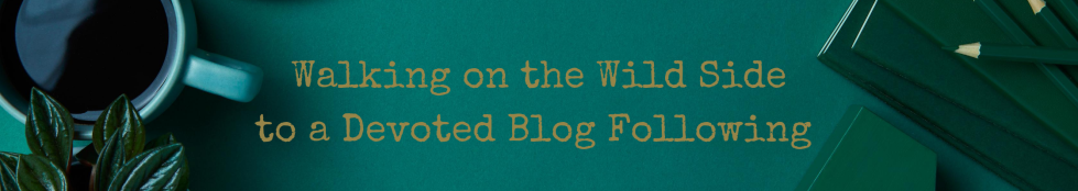 Walking on the Wild Side to a Devoted Blog Following by Clearly Conveyed Communications