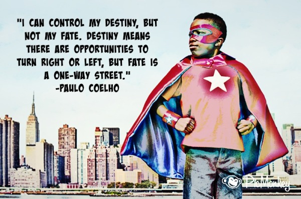 """I can control my destiny, but not my fate."""