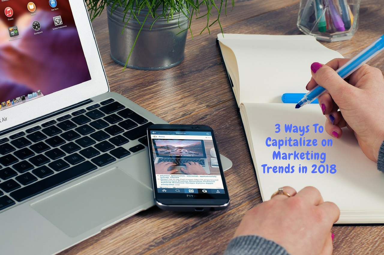 3 Ways to Capitalize on Marketing Trends in 2018