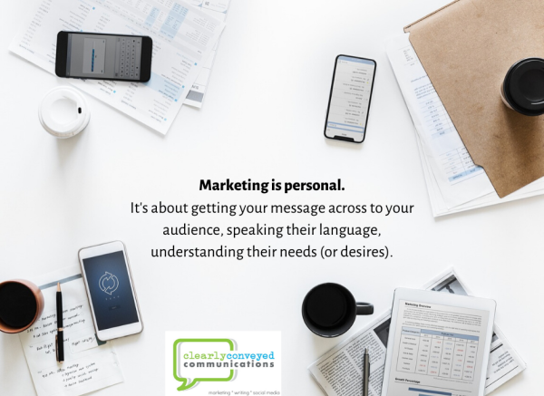 Marketing is personal. It's about getting your message across to your audience, speaking their language, understanding their needs (or desires).
